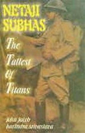 Netaji Subhas: The Tallest of Titans : But Betrayed and Belittled