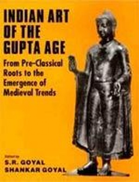 Indian Art of The Gupta Age: From Pre-Classical Roots to the Emergence of Medieval Trends
