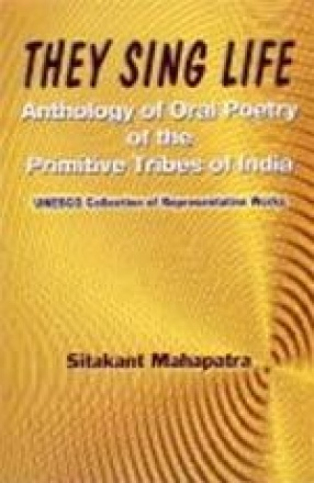 They Sing Life: Anthology of Oral Poetry of the Primitive Tribes of India