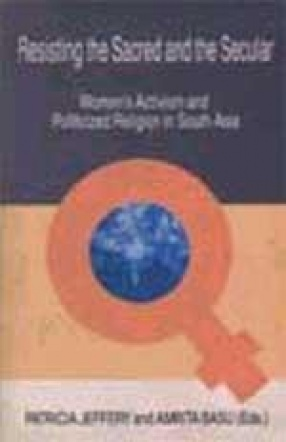 Resisting the Sacred and the Secular: Women's Activism and Politicized Religion in South Asia