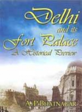 Delhi and Its Fort Palace: A Historical Preview