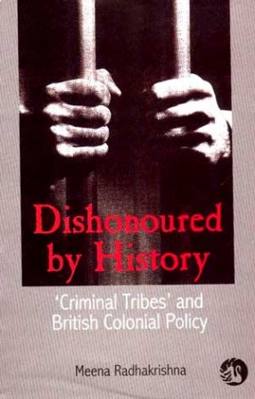 Dishonoured by History: 'Criminal Tribes' and British Colonial Policies