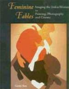 Feminine Fables: Imaging the Indian Woman in Painting, Photography and Cinema