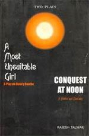 Two Plays: A Most Unsuitable Girl: A Play on Dowry Deaths and Conquest at Noon: A Historical Fantasy