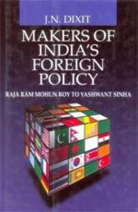 Makers of India's Foreign Policy: Raja Ram Mohun Roy to Yashwant Sinha