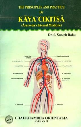 The Principles and Practice of Kaya Cikitsa: Ayurvedas Internal Medicine (Volume III)