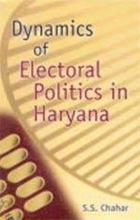 Dynamics of Electoral Politics in Haryana (Volume I)