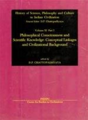 History of Science, Philosophy and Culture in Indian Civilization: Philosophical Consciousness and Scientific Knowledge: Conceptual Linkages and Civilizational Background (Volume XI, Part I)