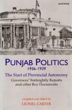 Punjab Politics, 1936-1939: The Start of Provincial Autonomy: Governors' Fortnightly Reports and Other Key Documents