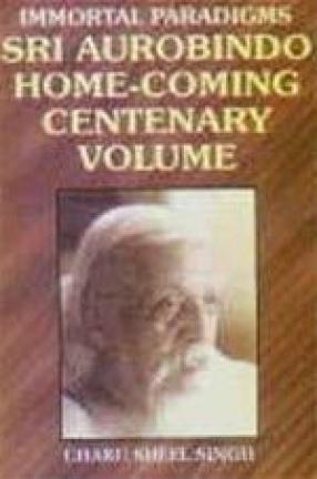 Immortal Paradigms: Sri Aurobindo Home-Coming Centenary Volume