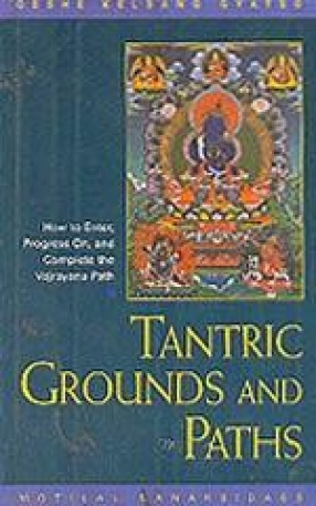 Tantric Grounds and Paths: How to Begin, Progress on, and Complete the Vajrayana Path