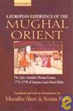 A European Experience of the Mughal Orient: The I'jaz-i Arsalani (Persian Letters, 1773-1779) of Antoine-Louis Henri Polier