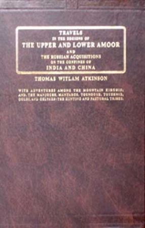 Travels in the Regions of the Upper and Lower Amoor and the Russian Acquisitions on the Confines of India and China