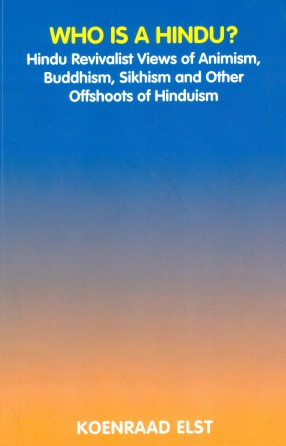 Who is a Hindu?: Hindu Revivalist Views of Animism, Buddhism, Sikhism and Other Offshoots of Hinduism
