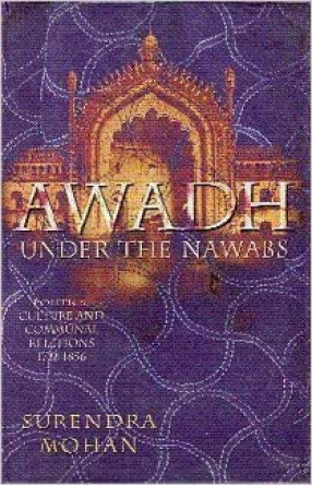 Awadh Under the Nawabs: Politics, Culture and Communal Relations (1722-1856)
