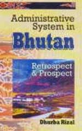 Administrative System in Bhutan: Retrospect and Prospect