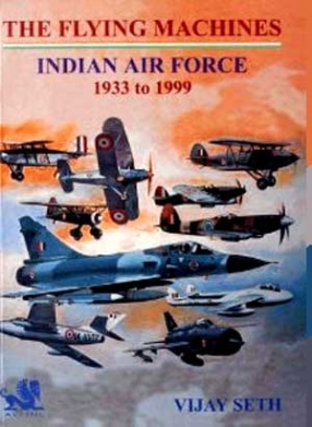 The Flying Machines: Indian Air Force, 1933 to 1999