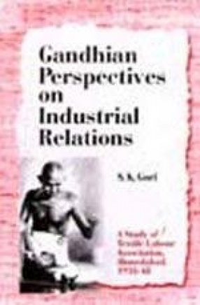 Gandhian Perspectives on Industrial Relations: A Study of Textile Labour Association, Ahmedabad, 1918-48