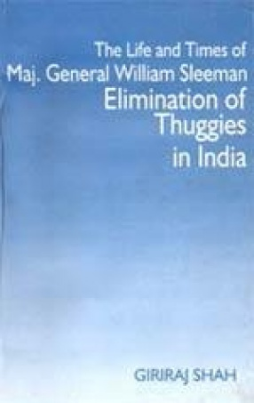 The Life and Times of Maj. Gen. William Henry Sleeman: Elimination of Thuggee in India