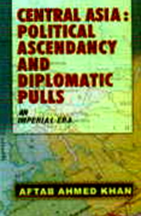 Central Asia: Political Ascendancy and Diplomatic Pulls (An Imperial Era)