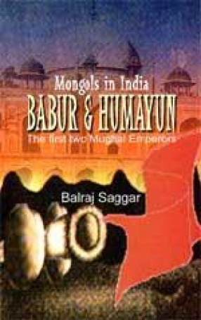 Mongols in India: Babur & Humayun: The First two Mughal Emperors
