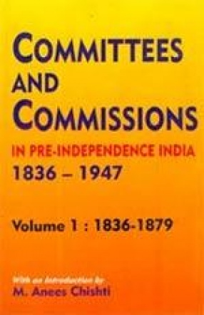 Committees and Commissions in Pre-Independence India, 1836-1947 (In 4 Volumes)