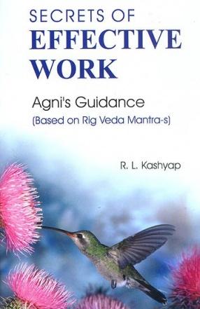 Secrets of Effective Work: Agni's Guidance: Based on Rig Veda Mantra-s: (Sanskrit Text with Transliteration and English Translation)