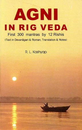Agni in Rig Veda: First 300 Mantras by 12 Rishis: Text in Devanagari and Roman, Translations and Notes (Sanskrit Text with Transliteration and English Translation)