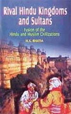 Rival Hindu Kingdoms and Sultans: Fusion of the Hindu and Muslim Civilizations