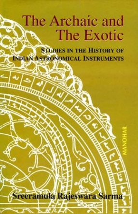 The Archaic and the Exotic: Studies in the History of Indian Astronomical Instruments
