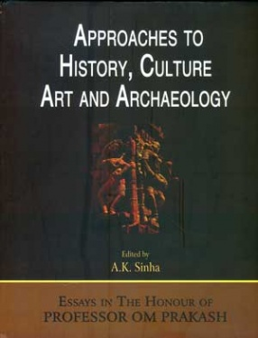 Approaches to History, Culture, Art and Archaeology : Essays in the Honour of Professor Om Prakash
