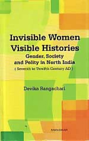 Invisible Women Visible Histories: Gender, Society and Polity in North India (Seventh to Twelfth Century AD)