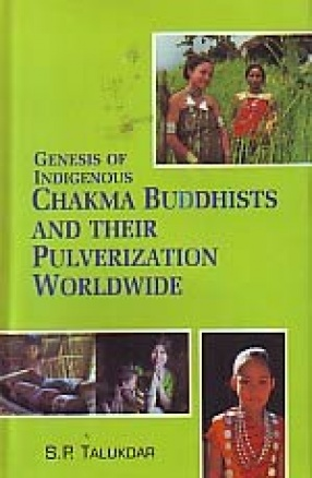 Genesis of Indigenous Chakma Buddhists and Their Pulverization Worldwide