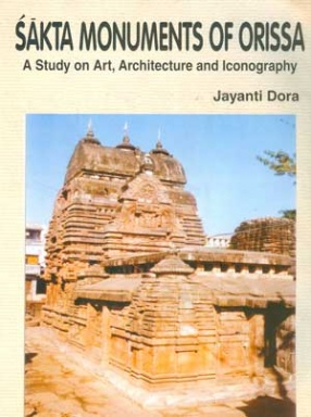 Sakta Monuments of Orissa: A Study on Art, Architecture and Iconography