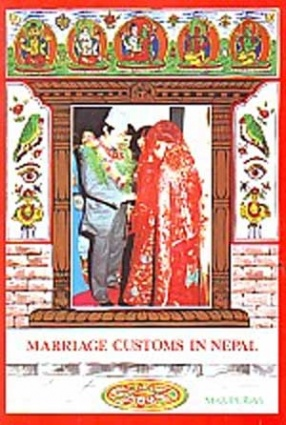 Marriage Customs in Nepal: Traditions And Wedding Ceremonies Among Various Nepalese Ethnic Groups: With Also a Reference to Indian Hindu Marriage