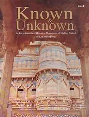Known & Unknown: An Encyclopaedia of Historical Monuments of Madhya Pradesh (In 1 Volume)