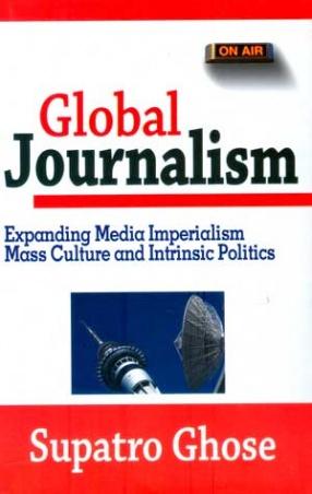 Global Journalism: Expanding Media Imperialism, Mass Culture & Intrinsic Politics