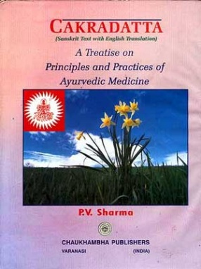 Cakradatta: A Treatise On Principles And Practices Of Ayurvedic Medicine: Sanskrit Text with English Translation