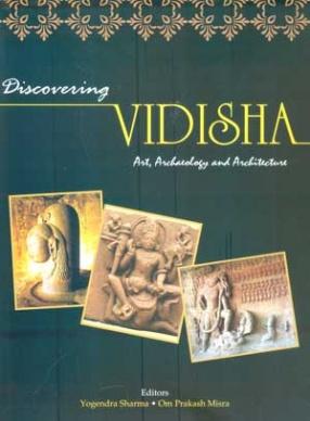 Discovering Vidisha: Art, Archaeology and Architecture