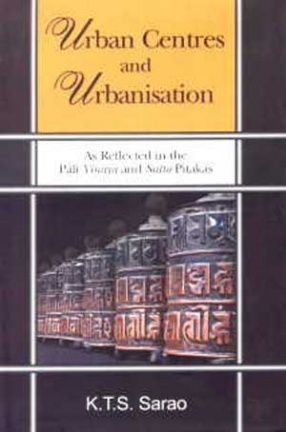 Urban Centres and Urbanisation: As Reflected in the Pali Vinaya and Sutta Pitakas