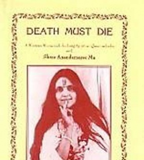 Death Must Die: A Western Woman's Life-Long Spiritual Quest in India with Shree Anandamayee Ma: based on the Diaries of Atmananda