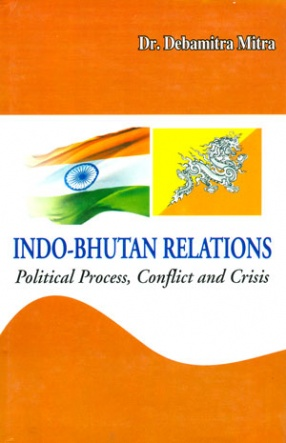 Indo-Bhutan Relations: Political Process, Conflict and Crisis
