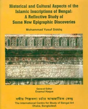 Historical and Cultural Aspects of the Islamic Inscriptions of Bengal: A Reflective Study of Some New Epigraphic Discoveries