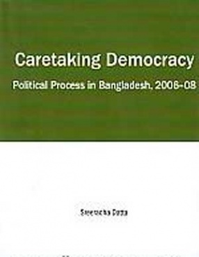 Caretaking Democracy: Political Process in Bangladesh, 2006-08