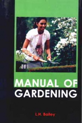 Manual of Gardening: A Practical Guide to the Making of Home Grounds and the Growing of Flowers, Fruits, and Vegetables for Home Use