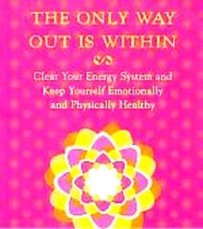 The Only Way Out is Within: Clear Your Energy System and Keep Yourself Emotionally and Physically Healthy