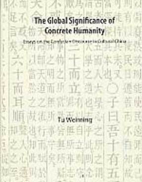 The Global Significance of Concrete Humanity: Essays on the Confucian Discourse in Cultural China