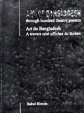 Art of Bangladesh Through Hundred Theatre Posters: Art Du Bangladesh A Travers Cent Affiches Du Theatre