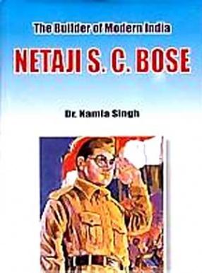 The Builder of Modern India: Netaji S.C. Bose