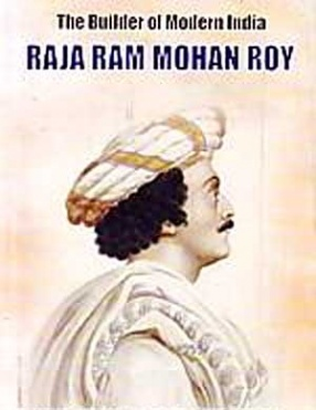 The Builder of Modern India: Raja Ram Mohan Roy